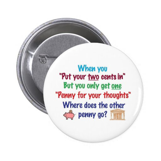 Two cents in, penny for your thoughts buttons