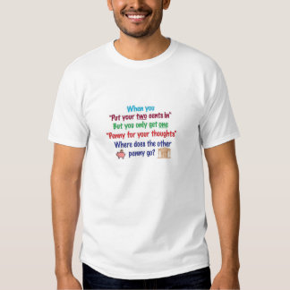 Two cents in, penny for your thoughts t shirts