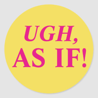 Ugh, As If! Classic Round Sticker