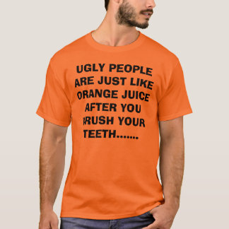 UGLY PEOPLE ARE JUST LIKE ORANGE JUICE AFTER YO... T-Shirt