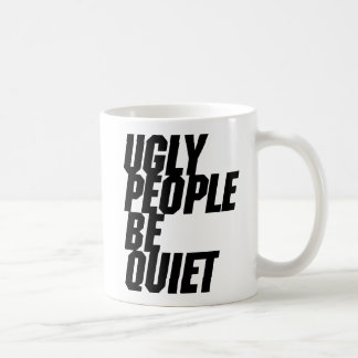 Ugly People Be Quiet Coffee Mug