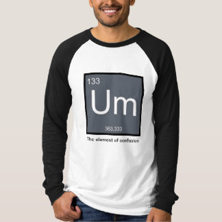 Um, the Element of Confusion – Shirt