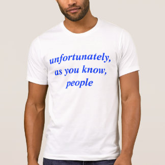 unfortunately, as you know, peopleunfortunately, a T-Shirt