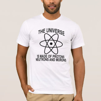 Universe is made of protons, neutrons and morons . T-Shirt