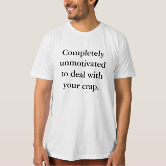 Unmotivated To Deal With Your Crap T-Shirt