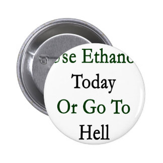 Use Ethanol Today Or Go To Hell Pinback Buttons