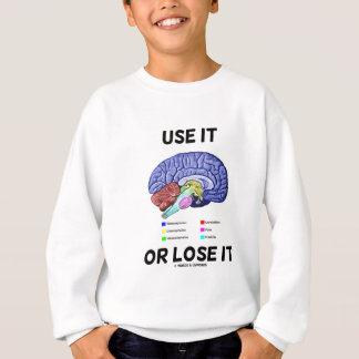 Use It Or Lose It (Brain Anatomy Humor Saying) Sweatshirt