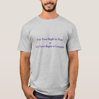 Use Your Right to Vote or Lose Your Right to Co... T-Shirt