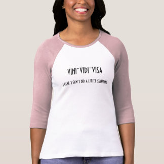 VINI~VIDI~VISA, I CAME~I SAW~I DID A LITTLE SHO... T-Shirt