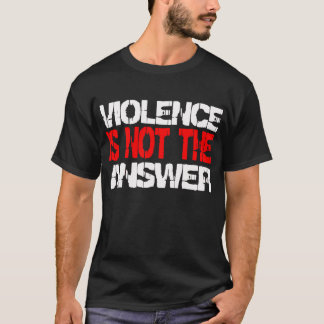 Violence Is Not the Answer -- T-Shirt