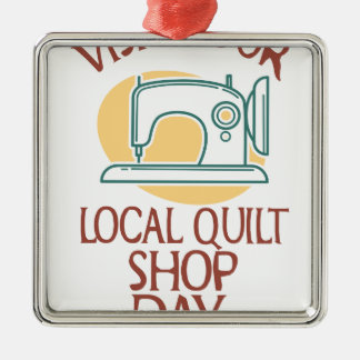 Visit Your Local Quilt Shop Day - Appreciation Day Metal Ornament