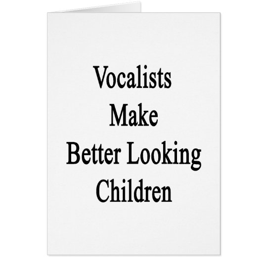 Vocalists Make Better Looking Children Card