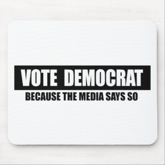 VOTE DEMOCRAT - BECAUSE THE MEDIA SAYS SO MOUSE PAD