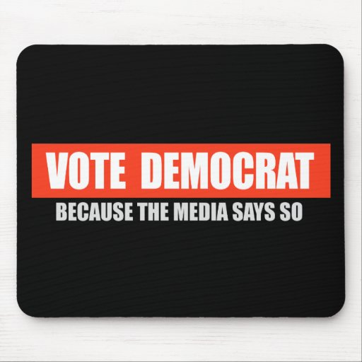 VOTE DEMOCRAT - BECAUSE THE MEDIA SAYS SO T-shirt Mouse Pads