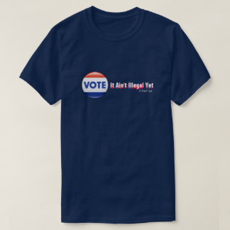 VOTE: It Ain't Illegal Yet - A MisterP Shirt