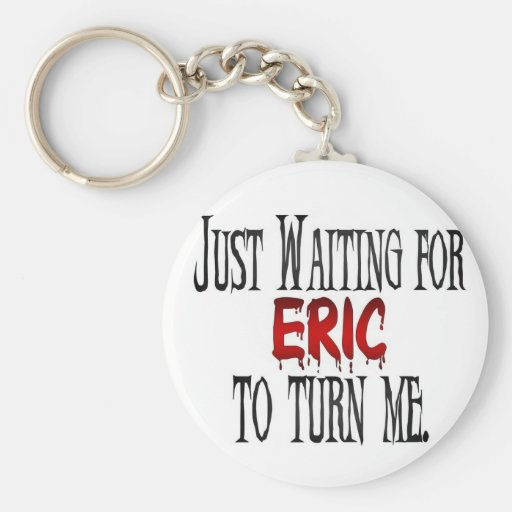Waiting for Eric to turn me Key Chain