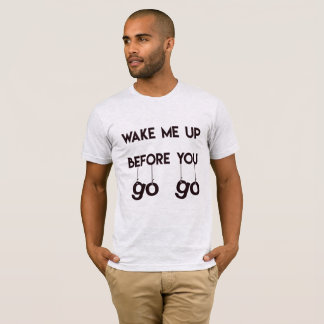 Wake me up before you go go- Funny Men's T-Shirt