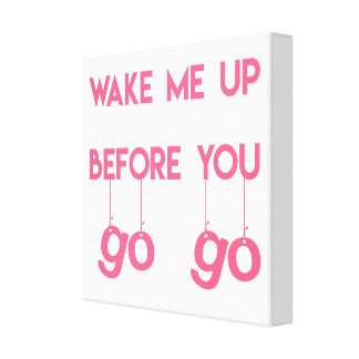 Wake me up before you go go- Funny Quote Canvas