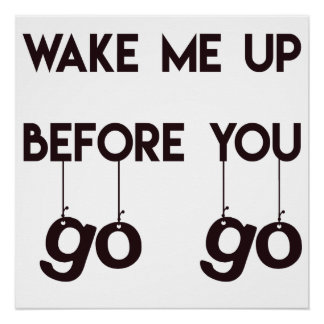 Wake me up before you go go- Funny Quote Poster