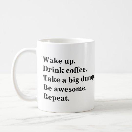 Wake up. Drink coffee. Take a big dump. Be Awesome Coffee Mug