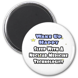 Wake Up Happy .. Sleep With Nuclear Med Tech Fridge Magnets