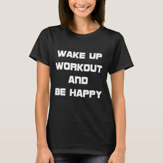 Wake Up Workout and Be Happy Exercise T-Shirt