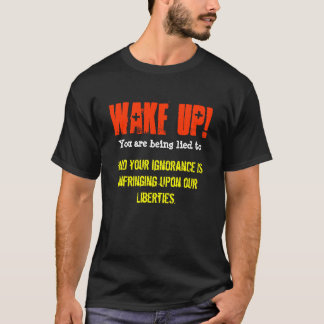 Wake Up! You are being lied to and your Ignorance T-Shirt