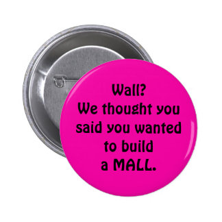 Wall?  We thought you said wanted to build  a mall 6 Cm Round Badge