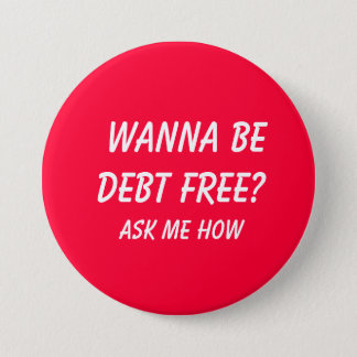 Wanna Be Debt FREE?  , Ask Me How 7.5 Cm Round Badge