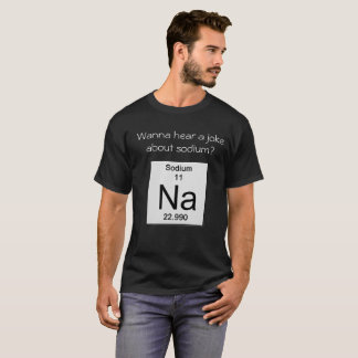 Wanna hear a joke about sodium? T-Shirt