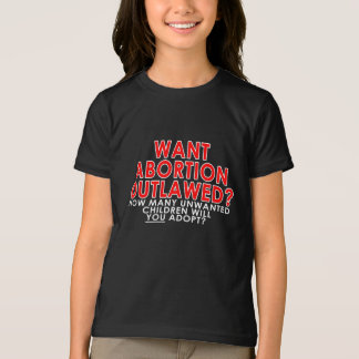 Want abortion outlawed? How many unwanted... Shirt