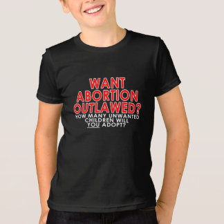 Want abortion outlawed? How many unwanted... T Shirts