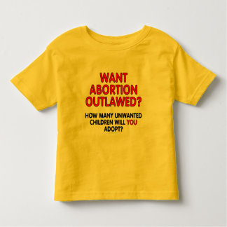 Want abortion outlawed? How many unwanted... Toddler T-Shirt
