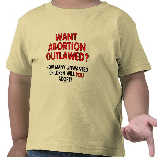 Want abortion outlawed? How many unwanted... T Shirt