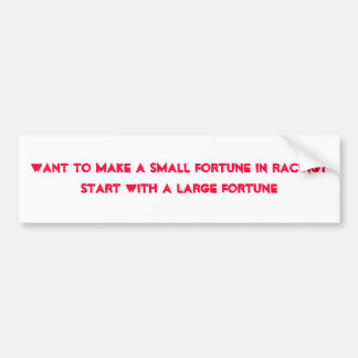 Want to make a small fortune in racing?Start wi... Bumper Sticker