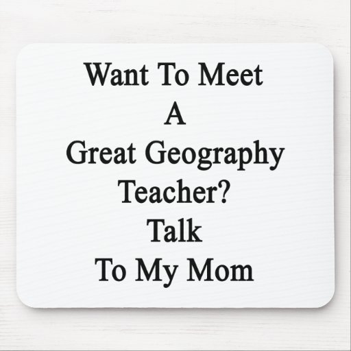 Want To Meet A Great Geography Teacher Talk To My Mousepad