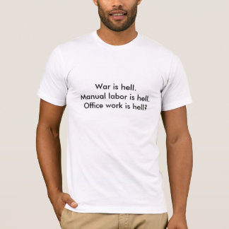 War is hell.Manual labor is hell.Office work is... T-Shirt