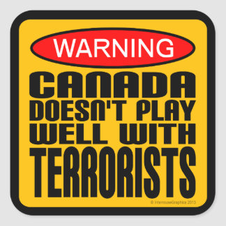 Warning: Canada Doesn't Play Well With Terrorists Square Sticker