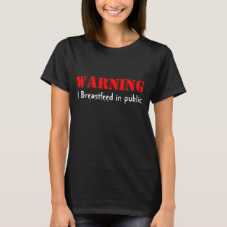Warning I Breastfeed in public T-Shirt