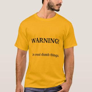 WARNING!, I do real dumb things. T-Shirt