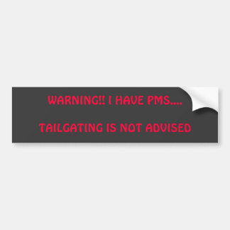 WARNING!! I HAVE PMS....TAILGATING IS NOT ADVISED BUMPER STICKER