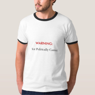 WARNING:  , Not Politically Correct T Shirts