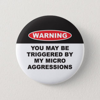 WARNING YOU MAYBE TRIGGERED BY MY MICROAGGRESSIONS 6 CM ROUND BADGE