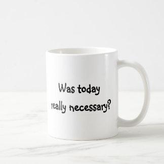 Was today really necessary? coffee mug