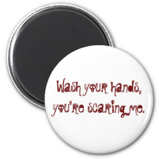 Wash your hands, you're scaring me. magnet