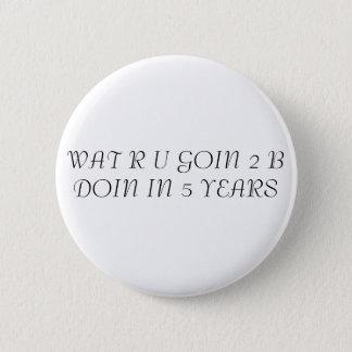 WAT R U GOIN 2 B DOIN IN 5 YEARS 6 CM ROUND BADGE