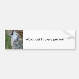 Watch out I have a pet wolf Car Bumper Sticker