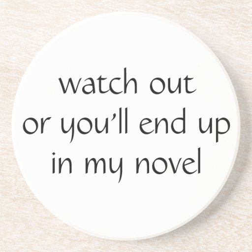 watch out or you'll end up in my novel (white) coaster