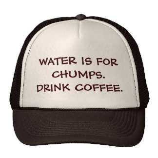 WATER IS FOR CHUMPS. DRINK COFFEE. CAP