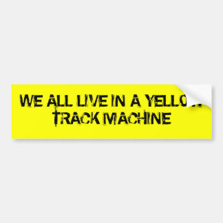 We all live in a Yellow Track Machine Bumper Sticker